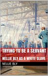 Trying to be a Servant: Followed by Nellie Bly as a White Slave