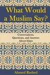 What Would a Muslim Say by Ahmed Rashed