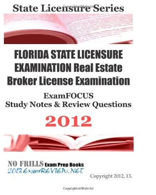 FLORIDA STATE LICENSURE EXAMINATION Real Estate Broker License Examination ExamFOCUS Study Notes & Review Questions 2012: Focusing on real estate laws, property management and state licensing issues