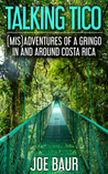 Talking Tico: (Mis)adventures of a Gringo in and Around Costa Rica