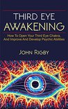 Third Eye Awakening: The third eye, techniques to open the third eye, how to enhance psychic abilities, and much more!