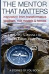 The Mentor That Matters: Stories of Transformational Teachers, Role Models and Heroes, Volume 1
