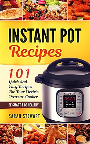 Instant Pot Cookbook: 101 Quick And Easy Recipes For Your Electric Pressure Cooker by Sarah ...