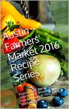 Austin Farmers' Market 2016 Recipe Series: Featuring 26 Recipes & Food Information Sheets Using Foods Found At Your Local Market!