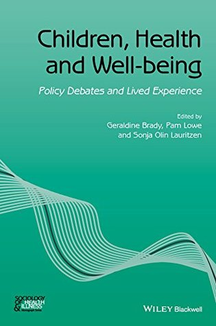 Children, Health and Well-being: Policy Debates and Lived Experience (Sociology of Health and Illness Monographs)