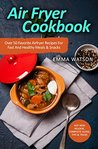 Air Fryer Cookbook: Over 50 Favorite Airfryer Recipes For Fast And Healthy Meals & Snacks