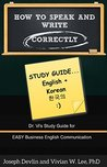 How to Speak and Write Correctly: Study Guide (Translated) in English and Korean: Dr. Vi's Study Guide for Easy Business English Communication