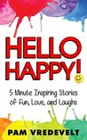 Hello Happy!: 5 Minute Inspiring Stories of Fun, Love, and Laughs