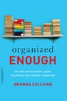 Organized Enough: The Anti-Perfectionist's Guide to Getting--and Staying--Organized
