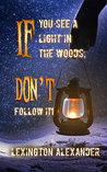 If You See a Light in the Woods, Don't Follow It by Lexington Alexander