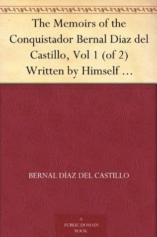 The Memoirs of the Conquistador Bernal Diaz del Castillo: Written by Himself Containing a True and Full Account of the Discovery and Conquest of Mexico and New Spain, Vol. I (In Two Volumes, #1)