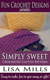 Simply Sweet Crocheted Clutch Pattern: Easy to make, fun to give away as gifts! (Fun Crochet Designs Crocheted Purse Collection Book 4)