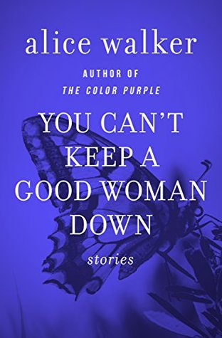 You Can\'t Keep a Good Woman Down: Stories by Alice Walker
