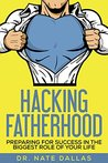 Hacking Fatherhood: Preparing For Success in the Biggest Role of Your Life