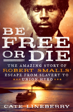 Be Free or Die: The Amazing Story of Robert Smalls' Escape from Slavery to Union Hero