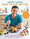 How to Eat Better: How to Shop, Store & Cook to Make Any Food a Superfood