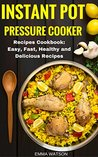 Instant Pot Pressure Cooker Recipes Cookbook: Easy, Fast, Healthy and Delicious Recipes