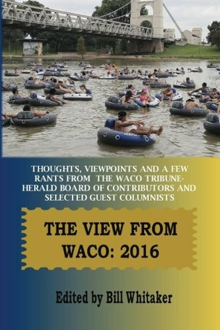The View From Waco: 2016: Thoughts, Viewpoints and a Few Rants from the Waco Tribune-Herald Board of Contributors and Selected Guest Columnists
