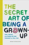 The Secret Art of Being a Grown-Up: Tips, Tricks, and Perks No One Thought to Tell You