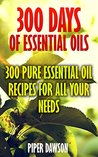 300 Days Of Essential Oils: 300 Pure Essential Oil Recipes For All Your Needs