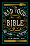 The Bad Food Bible by Aaron E. Carroll