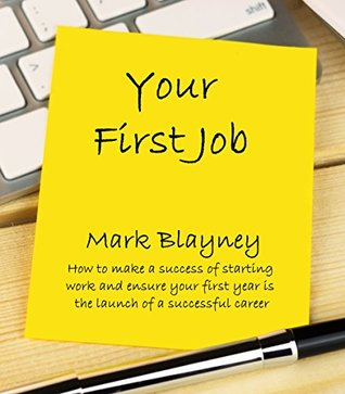 Your First Job: How to make a success of starting work and ensure your first year is the launch of a successful career