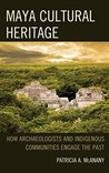 Maya Cultural Heritage: How Archaeologists and Indigenous Communities Engage the Past (Archaeology in Society)