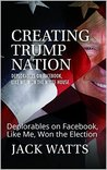 Creating Trump Nation: Deplorables on Facebook, Like Me, Won the White House