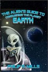 The Alien's Guide to Conquering the Planet Earth by Philip R. Mills