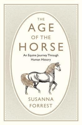 The Age of the Horse: An Equine Journey Through Human History