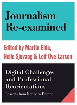 Journalism Re-examined:Digital Challenges and Professional Reorientations: Digital Challenges and Professional Reorientations