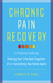 Chronic Pain Recovery: A Practical Guide to Putting Your Life Back Together After Everything Has Fallen Apart