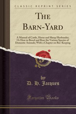 The Barn-Yard: A Manual of Cattle, Horse and Sheep Husbandry; Or How to Breed and Rear the Various Species of Domestic Animals; With a Chapter on Bee-Keeping