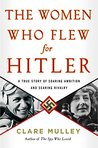 The Women Who Flew for Hitler: A True Story of Soaring Ambition and Searing Rivalry