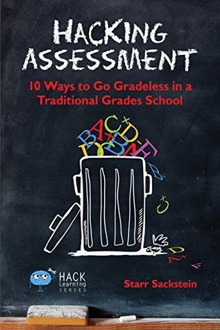 Hacking Assessment: 10 Ways to Go Gradeless in a Traditional Grades School cover image