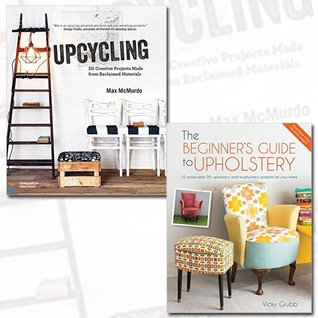 Upcycling and Beginner's Guide to Upholstery 2 Books Bundle Collection - 20 Creative Projects Made from Reclaimed Materials[Hardcover], 10 achievable DIY upholstery and reupholstery projects for your home