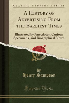 A History of Advertising from the Earliest Times: Illustrated by Anecdotes, Curious Specimens, and Biographical Notes