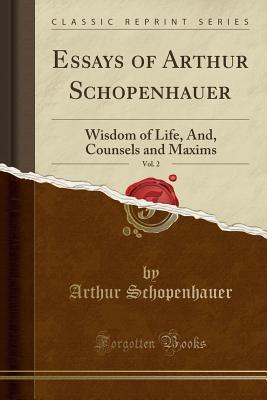 Essays of Arthur Schopenhauer, Vol. 2: Wisdom of Life, And, Counsels and Maxims