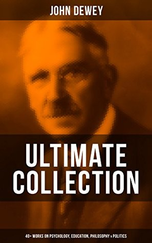 JOHN DEWEY Ultimate Collection - 40+ Works on Psychology, Education, Philosophy & Politics: Democracy and Education, The Schools of Utopia, Studies in ... Language, German Philosophy and Politics...