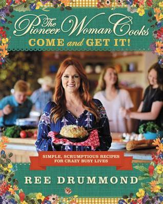 The Pioneer Woman Cooks: Come and Get It! Simple, Scrumptious Recipes for Crazy Busy Lives