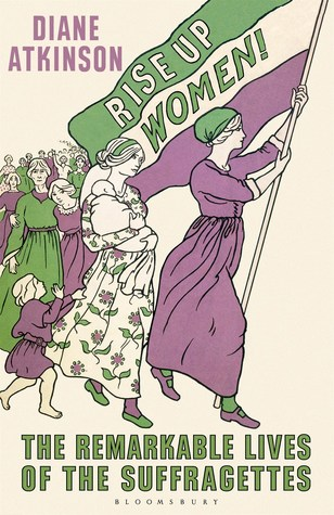 Rise Up Women!: The Remarkable Lives of the Suffragettes