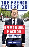 The French Exception: Emmanuel Macron – The Extraordinary Rise and Risk by Adam Plowright