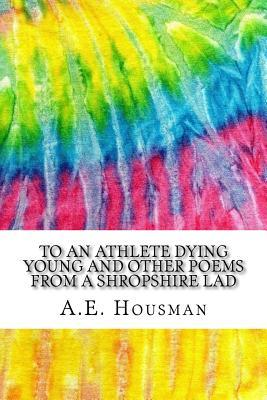 To an Athlete Dying Young and Other Poems from a Shropshire Lad: Includes MLA Style Citations for Scholarly Secondary Sources, Peer-Reviewed Journal Articles and Critical Essays