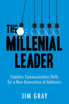 The Millennial Leader: Timeless Communication Skills for a New Generation of Achievers