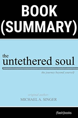 Summary of The Untethered Soul by Michael A. Singer: The Journey Beyond Yourself (Spirituality Book Summaries)