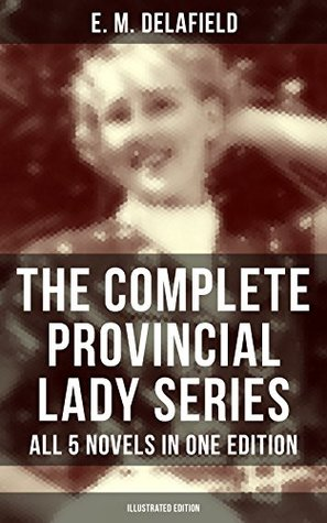 THE COMPLETE PROVINCIAL LADY SERIES - All 5 Novels in One Edition (Illustrated Edition): The Diary of a Provincial Lady, The Provincial Lady Goes Further, ... in Russia & The Provincial Lady in Wartime