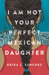 Review of I Am Not Your Perfect Mexican Daughter by Erika L. Sanchez