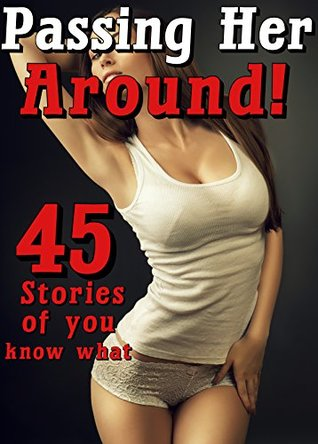 Passing Her Around! (45 Stories of you know what...)