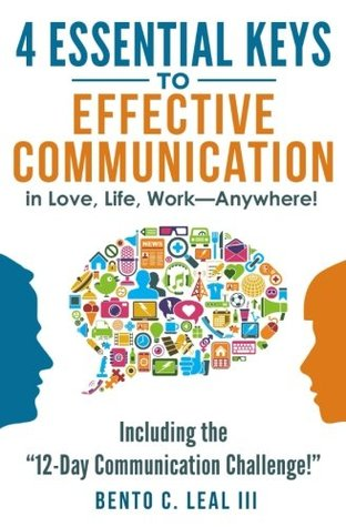 "4 Essential Keys to Effective Communication in Love, Life, Work--Anywhere!: Including the ""12-Day Communication Challenge!"""