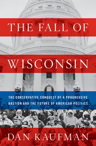 The Fall of Wisconsin: The Conservative Conquest of a Progressive Bastion and the Future of American Politics
